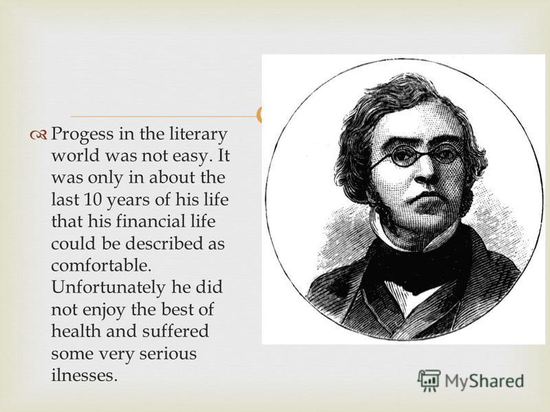 Progess in the literary world was not easy. It was only in about the last 10 years of his life that his financial life could be described as comfortable. Unfortunately he did not enjoy the best of health and suffered some very serious ilnesses.