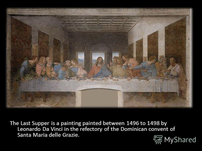 The Last Supper is a painting painted between 1496 to 1498 by Leonardo Da Vinci in the refectory of the Dominican convent of Santa Maria delle Grazie.