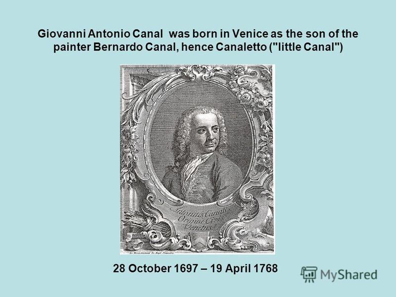 Giovanni Antonio Canal was born in Venice as the son of the painter Bernardo Canal, hence Canaletto (little Canal) 28 October 1697 – 19 April 1768