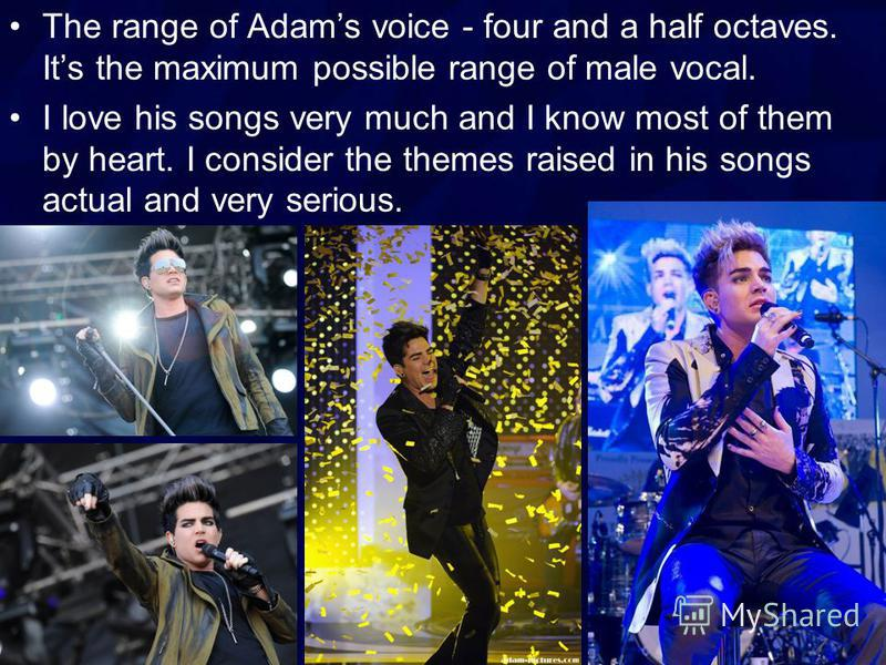 The range of Adams voice - four and a half octaves. Its the maximum possible range of male vocal. I love his songs very much and I know most of them by heart. I consider the themes raised in his songs actual and very serious.