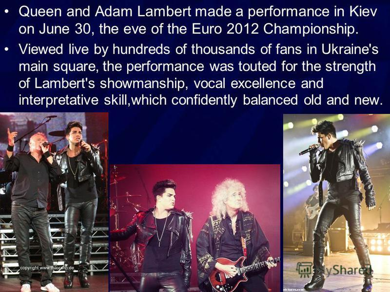 Queen and Adam Lambert made a performance in Kiev on June 30, the eve of the Euro 2012 Championship. Viewed live by hundreds of thousands of fans in Ukraine's main square, the performance was touted for the strength of Lambert's showmanship, vocal ex