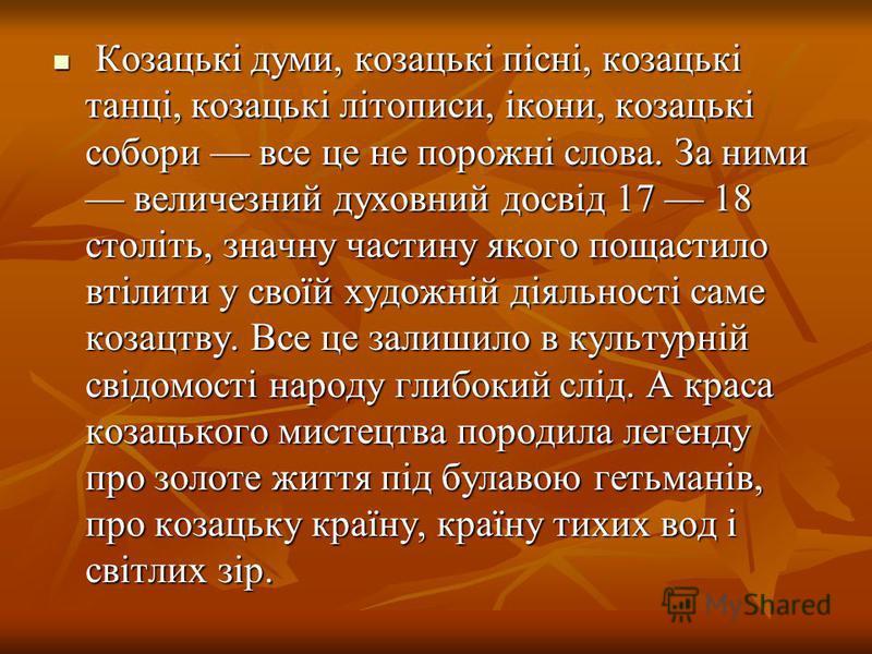 Козацькі думи, козацькі пісні, козацькі танці, козацькі літописи, ікони, козацькі собори все це не порожні слова. За ними величезний духовний досвід 17 18 століть, значну частину якого пощастило втілити у своїй художній діяльності саме козацтву. Все