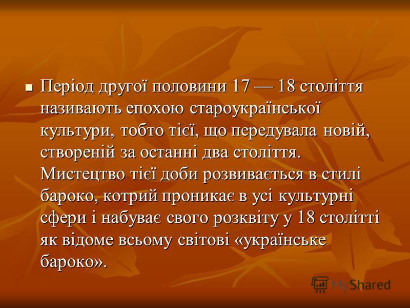 Період другої половини 17 18 століття називають епохою староукраїнської культури, тобто тієї, що передувала новій, створеній за останні два століття. Мистецтво тієї доби розвивається в стилі бароко, котрий проникає в усі культурні сфери і набуває сво