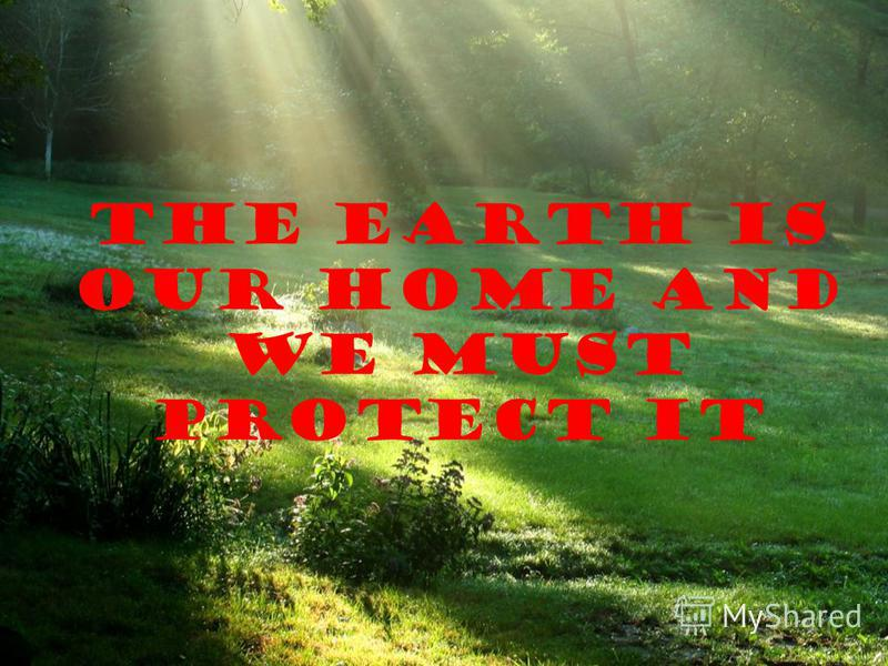 The earth is our home and we must protect it