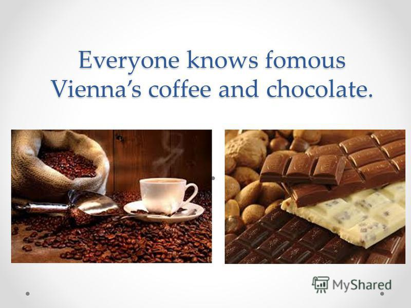 Everyone knows fomous Viennas coffee and chocolate.