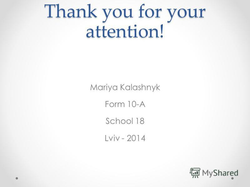 Thank you for your attention! Mariya Kalashnyk Form 10-A School 18 Lviv - 2014
