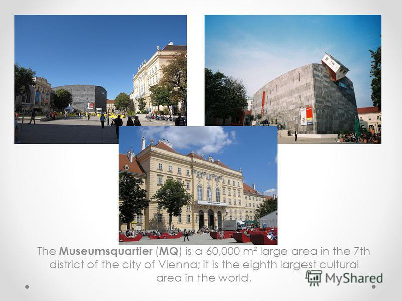 The Museumsquartier ( MQ ) is a 60,000 m² large area in the 7th district of the city of Vienna; it is the eighth largest cultural area in the world.