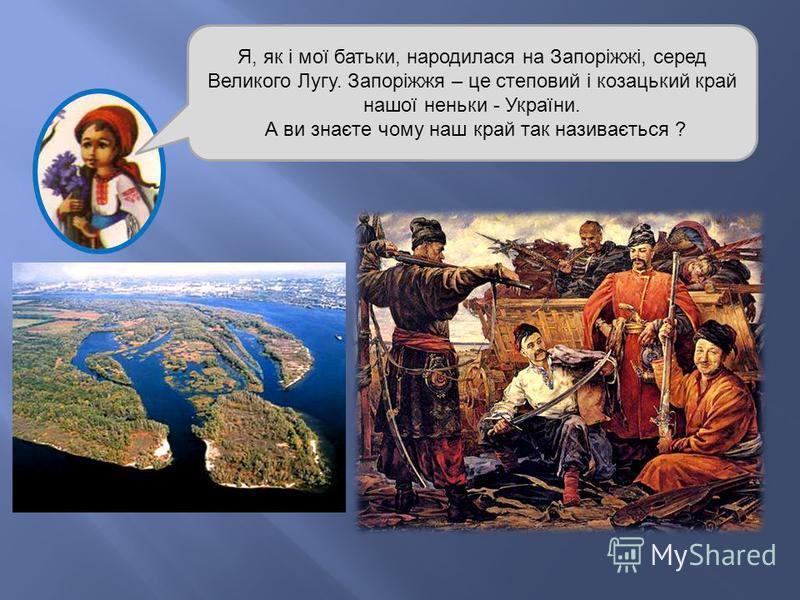 Я, як і мої батьки, народилася на Запоріжжі, серед Великого Лугу. Запоріжжя – це степовий і козацький край нашої неньки - України. А ви знаєте чому наш край так називається ?