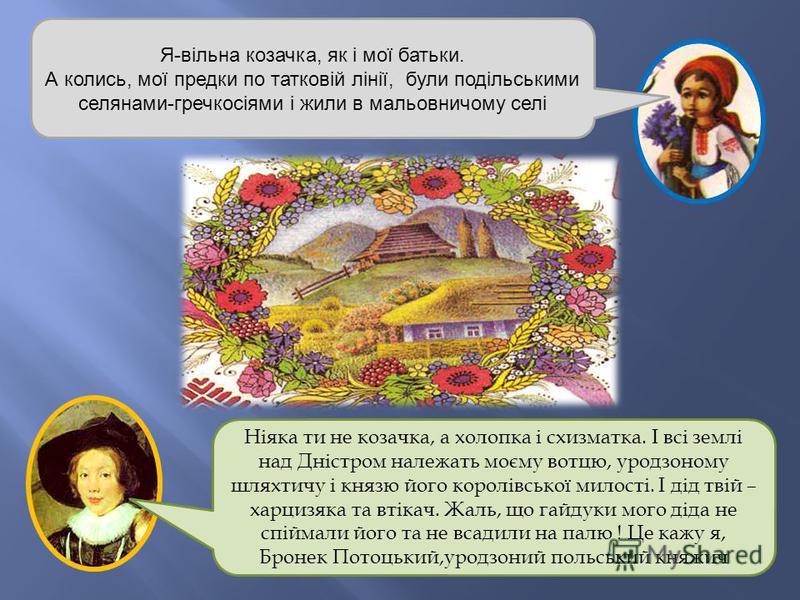 Я-вільна козачка, як і мої батьки. А колись, мої предки по татковій лінії, були подільськими селянами-гречкосіями і жили в мальовничому селі Ніяка ти не козачка, а холопка і схизматка. І всі землі над Дністром належать моєму вотцю, уродзоному шляхтич