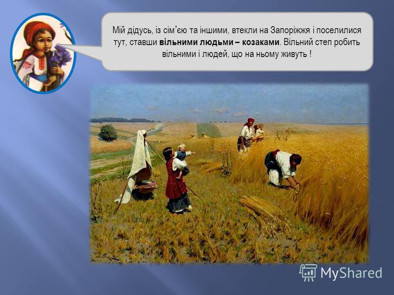 Мій дідусь, із сім єю та іншими, втекли на Запоріжжя і поселилися тут, ставши вільними людьми – козаками. Вільний степ робить вільними і людей, що на ньому живуть !