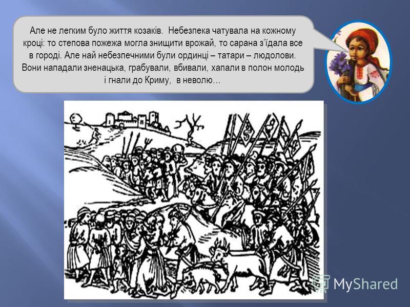 Але не легким було життя козаків. Небезпека чатувала на кожному кроці: то степова пожежа могла знищити врожай, то сарана зїдала все в городі. Але най небезпечними були ординці – татари – людолови. Вони нападали зненацька, грабували, вбивали, хапали в