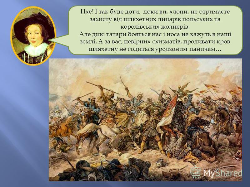 Пхе! І так буде доти, доки ви, хлопи, не отримаєте захисту від шляхетних лицарів польських та королівських жолнерів. Але дикі татари бояться нас і носа не кажуть в наші землі. А за вас, невірних схизматів, проливати кров шляхетну не годиться уродзони