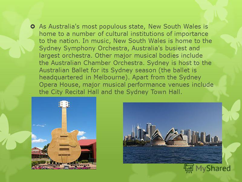 As Australia's most populous state, New South Wales is home to a number of cultural institutions of importance to the nation. In music, New South Wales is home to the Sydney Symphony Orchestra, Australia's busiest and largest orchestra. Other major m