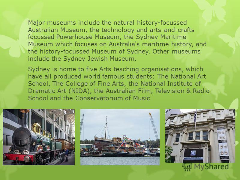 Major museums include the natural history-focussed Australian Museum, the technology and arts-and-crafts focussed Powerhouse Museum, the Sydney Maritime Museum which focuses on Australia's maritime history, and the history-focussed Museum of Sydney.
