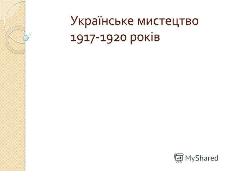 Українське мистецтво 1917-1920 років