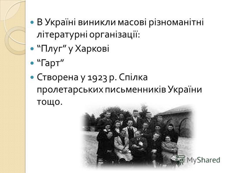 В Україні виникли масові різноманітні літературні організації : Плуг у Харкові Гарт Створена у 1923 р. Спілка пролетарських письменників України тощо.