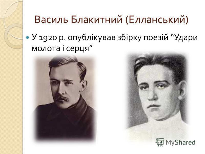 Василь Блакитний ( Елланський ) У 1920 р. опублікував збірку поезій Удари молота і серця