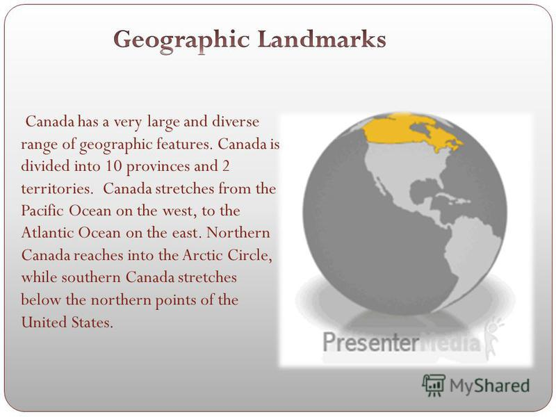 Canada has a very large and diverse range of geographic features. Canada is divided into 10 provinces and 2 territories. Canada stretches from the Pacific Ocean on the west, to the Atlantic Ocean on the east. Northern Canada reaches into the Arctic C