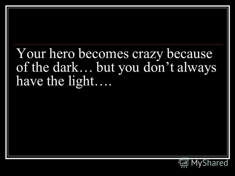 Your hero becomes crazy because of the dark… but you dont always have the light….