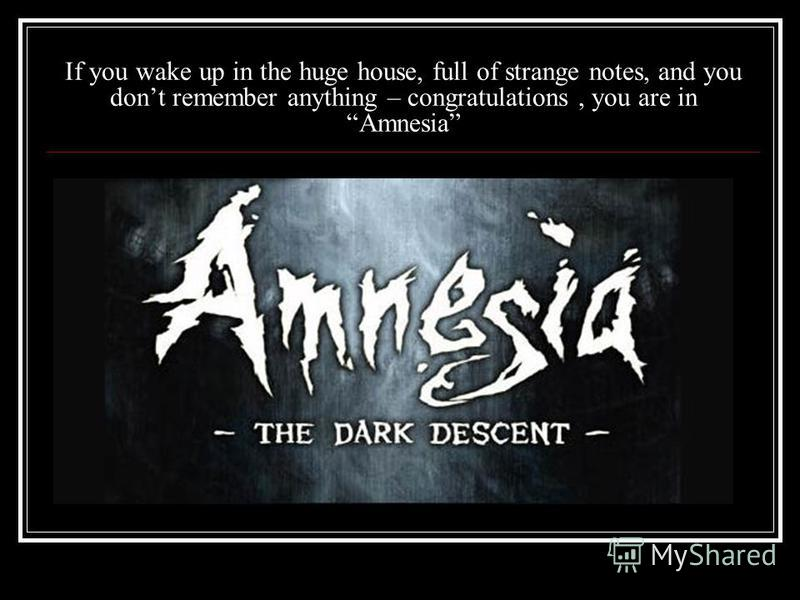 If you wake up in the huge house, full of strange notes, and you dont remember anything – congratulations, you are in Amnesia