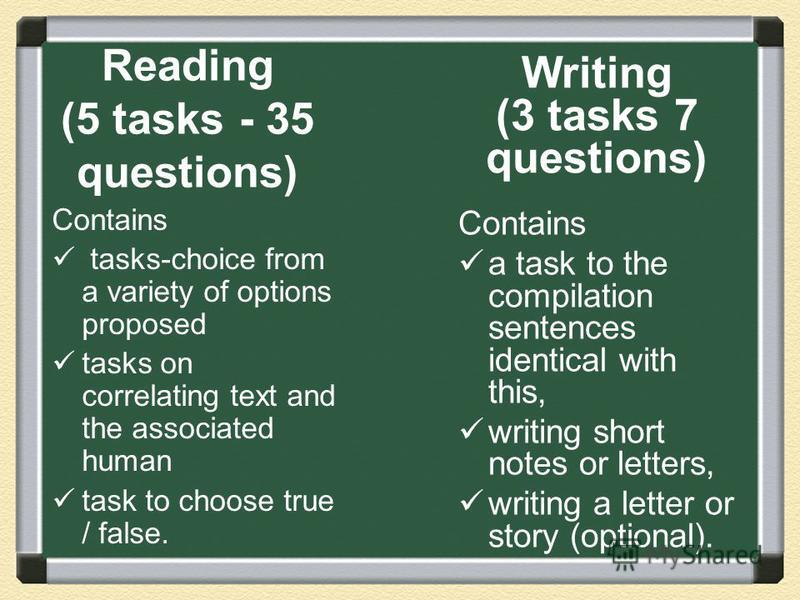 Reading (5 tasks - 35 questions) Contains tasks-choice from a variety of options proposed tasks on correlating text and the associated human task to choose true / false. Writing (3 tasks 7 questions) Contains a task to the compilation sentences ident