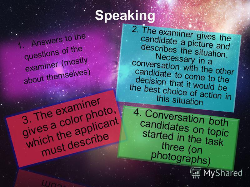Speaking 1.Answers to the questions of the examiner (mostly about themselves) 2. The examiner gives the candidate a picture and describes the situation. Necessary in a conversation with the other candidate to come to the decision that it would be the