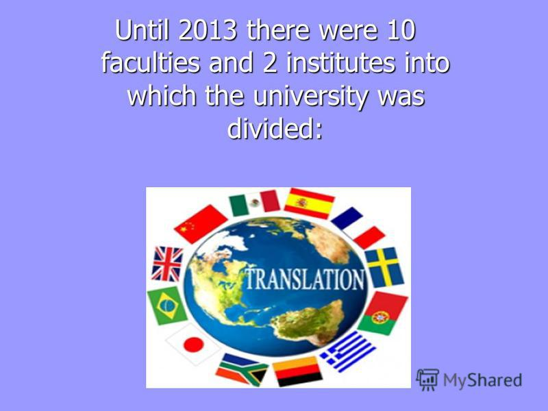 Until 2013 there were 10 faculties and 2 institutes into which the university was divided: