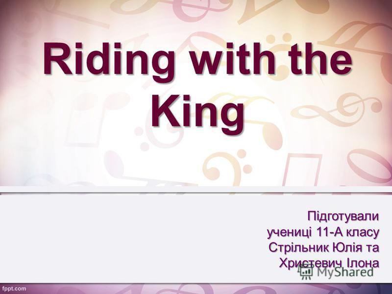 Riding with the King Підготували учениці 11-А класу Стрільник Юлія та Христевич Ілона