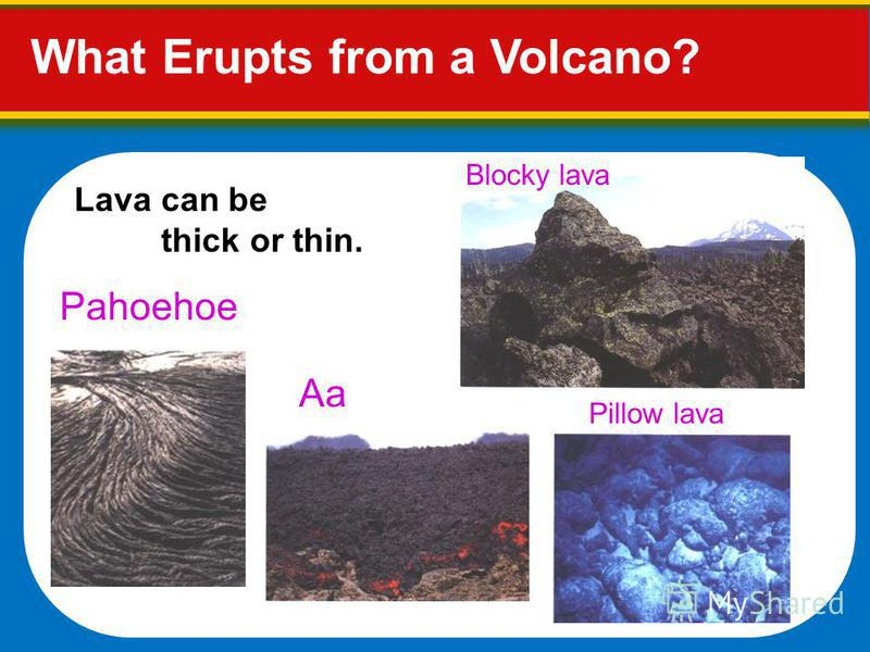 Lava can be thick or thin. Blocky lava Pahoehoe Aa Pillow lava