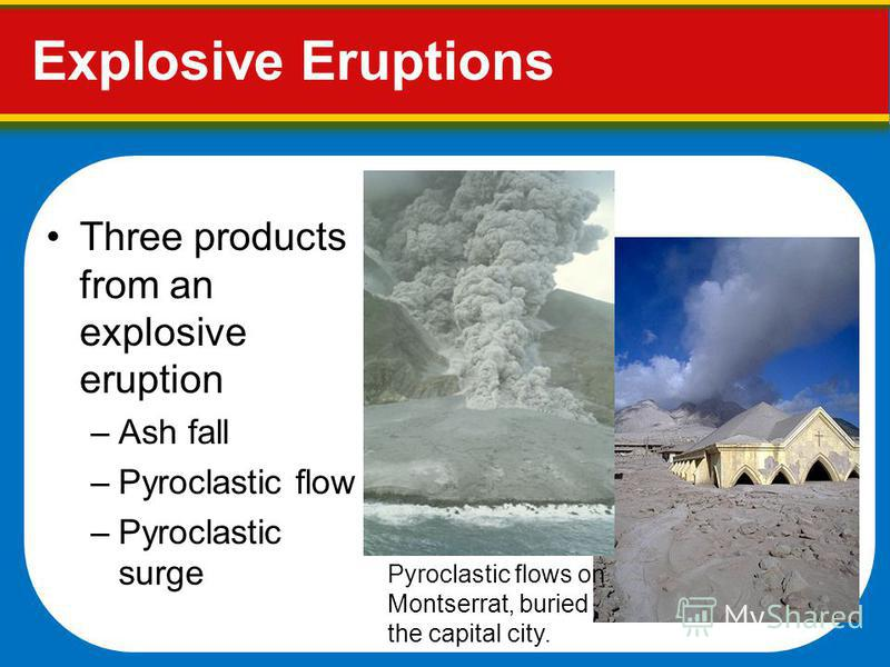 Three products from an explosive eruption –Ash fall –Pyroclastic flow –Pyroclastic surge Explosive Eruptions Pyroclastic flows on Montserrat, buried the capital city.