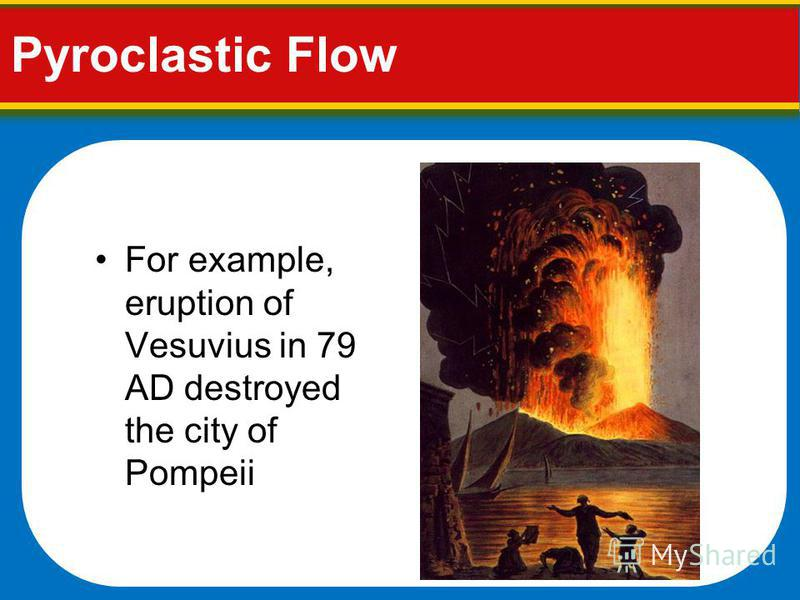 Pyroclastic Flow For example, eruption of Vesuvius in 79 AD destroyed the city of Pompeii
