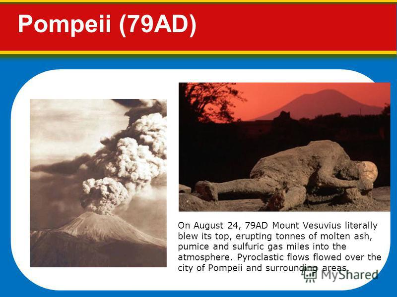 Pompeii (79AD) On August 24, 79AD Mount Vesuvius literally blew its top, erupting tonnes of molten ash, pumice and sulfuric gas miles into the atmosphere. Pyroclastic flows flowed over the city of Pompeii and surrounding areas.