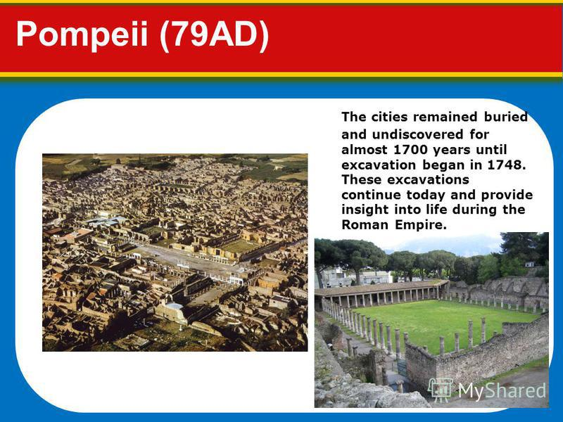 Pompeii (79AD) The cities remained buried and undiscovered for almost 1700 years until excavation began in 1748. These excavations continue today and provide insight into life during the Roman Empire.