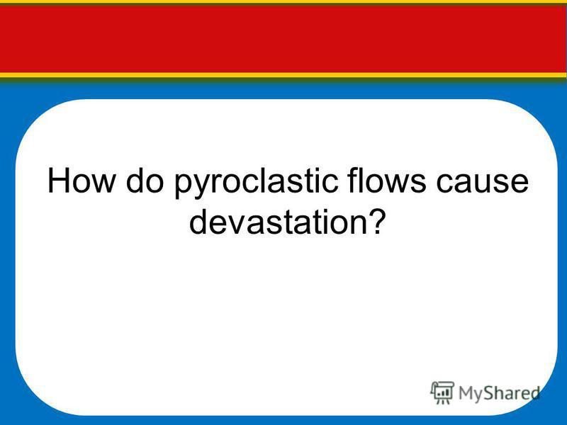 How do pyroclastic flows cause devastation?