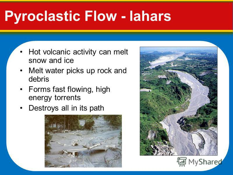Pyroclastic Flow - lahars Hot volcanic activity can melt snow and ice Melt water picks up rock and debris Forms fast flowing, high energy torrents Destroys all in its path