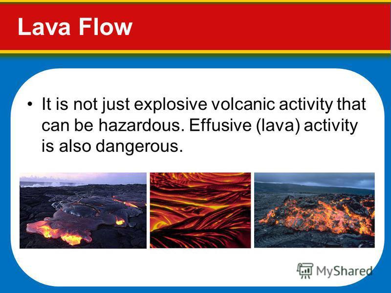 Lava Flow It is not just explosive volcanic activity that can be hazardous. Effusive (lava) activity is also dangerous.