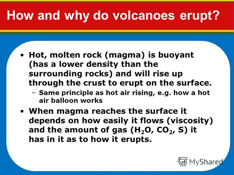 How and why do volcanoes erupt? Hot, molten rock (magma) is buoyant (has a lower density than the surrounding rocks) and will rise up through the crust to erupt on the surface. –Same principle as hot air rising, e.g. how a hot air balloon works When