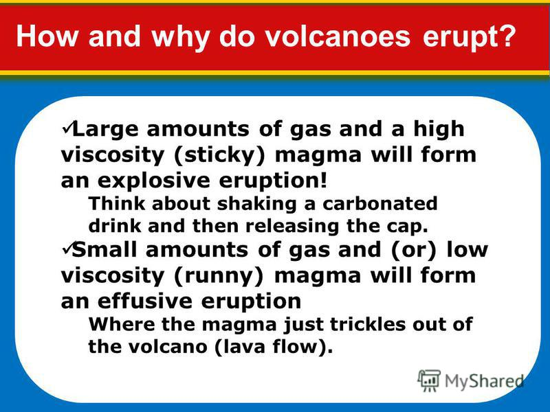 Large amounts of gas and a high viscosity (sticky) magma will form an explosive eruption! Think about shaking a carbonated drink and then releasing the cap. Small amounts of gas and (or) low viscosity (runny) magma will form an effusive eruption Wher