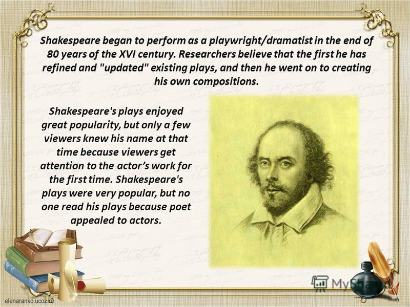 Shakespeare's plays enjoyed great popularity, but only a few viewers knew his name at that time because viewers get attention to the actors work for the first time. Shakespeare's plays were very popular, but no one read his plays because poet appeale
