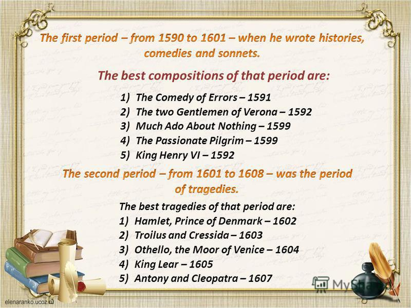 1)The Comedy of Errors – 1591 2)The two Gentlemen of Verona – 1592 3)Much Ado About Nothing – 1599 4)The Passionate Pilgrim – 1599 5)King Henry VI – 1592 The best tragedies of that period are: 1)Hamlet, Prince of Denmark – 1602 2)Troilus and Cressida