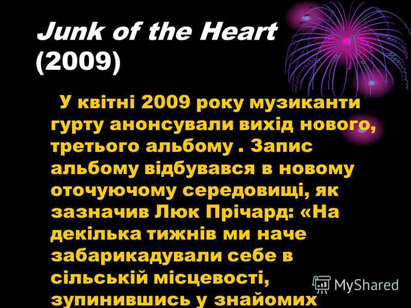 Junk of the Heart (2009) У квітні 2009 року музиканти гурту анонсували вихід нового, третього альбому. Запис альбому відбувався в новому оточуючому середовищі, як зазначив Люк Прічард: «На декілька тижнів ми наче забарикадували себе в сільській місце