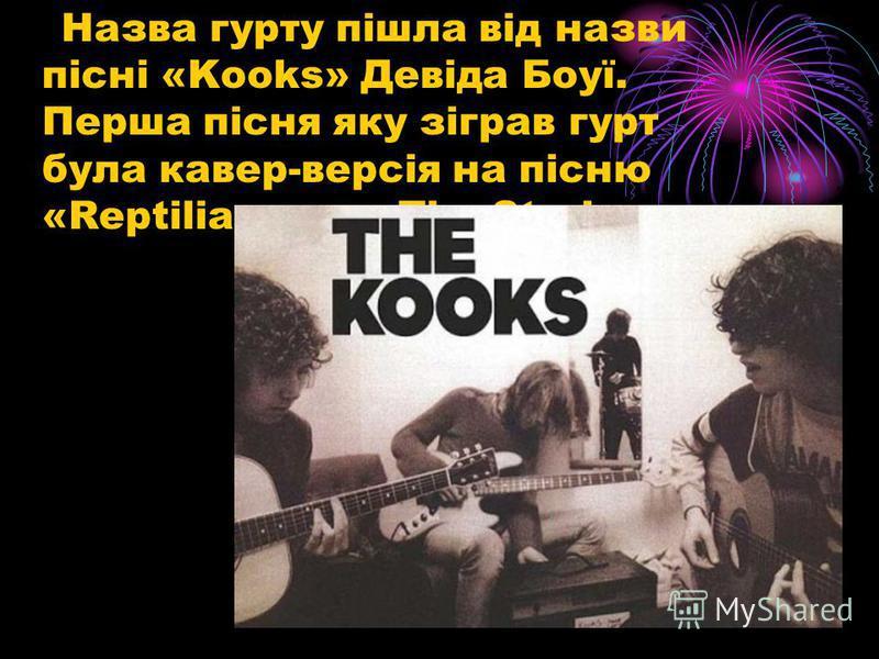 Назва гурту пішла від назви пісні «Kooks» Девіда Боуї. Перша пісня яку зіграв гурт була кавер-версія на пісню «Reptilia» гурту The Strokes.