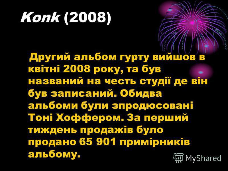 Konk (2008) Другий альбом гурту вийшов в квітні 2008 року, та був названий на честь студії де він був записаний. Обидва альбоми були зпродюсовані Тоні Хоффером. За перший тиждень продажів було продано 65 901 примірників альбому.