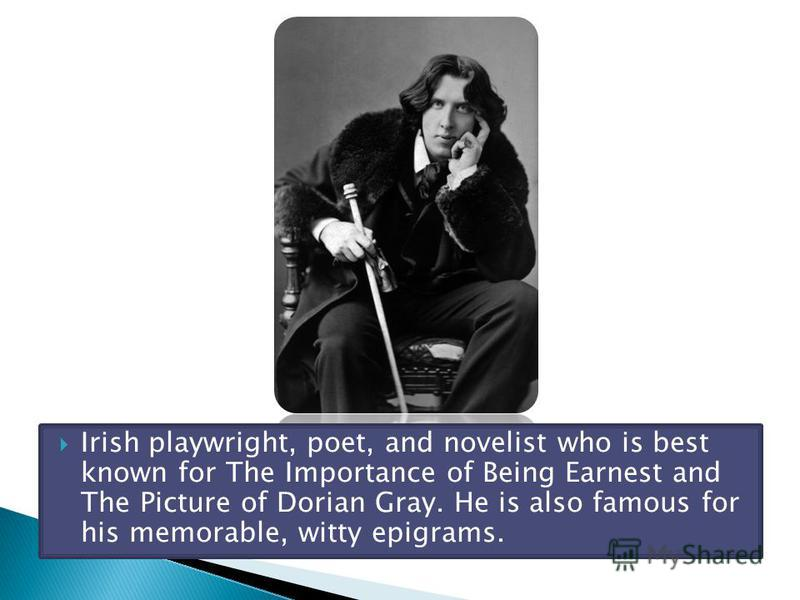 Irish playwright, poet, and novelist who is best known for The Importance of Being Earnest and The Picture of Dorian Gray. He is also famous for his memorable, witty epigrams.