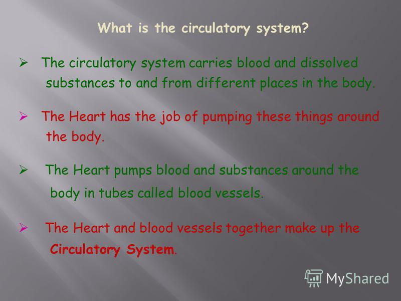 The circulatory system carries blood and dissolved substances to and from different places in the body. The Heart has the job of pumping these things around the body. The Heart pumps blood and substances around the body in tubes called blood vessels.