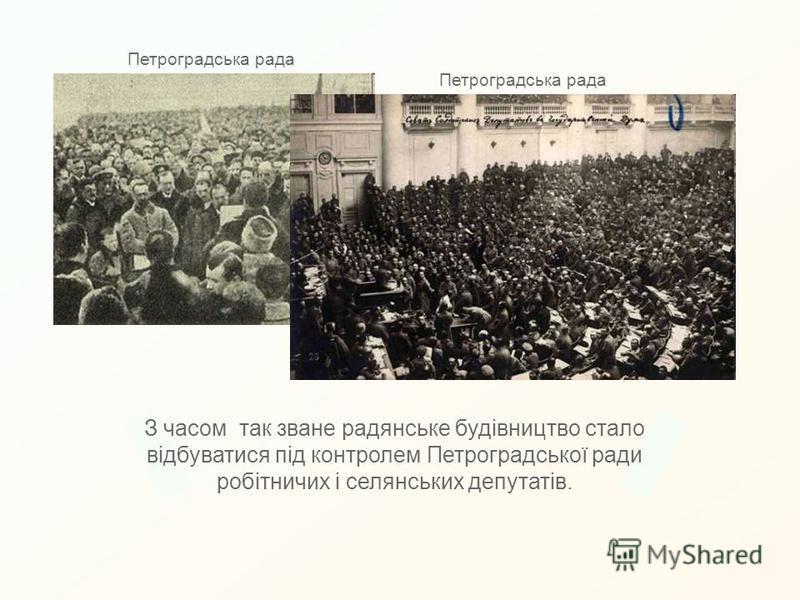 З часом так зване радянське будівництво стало відбуватися під контролем Петроградської ради робітничих і селянських депутатів. Петроградська рада