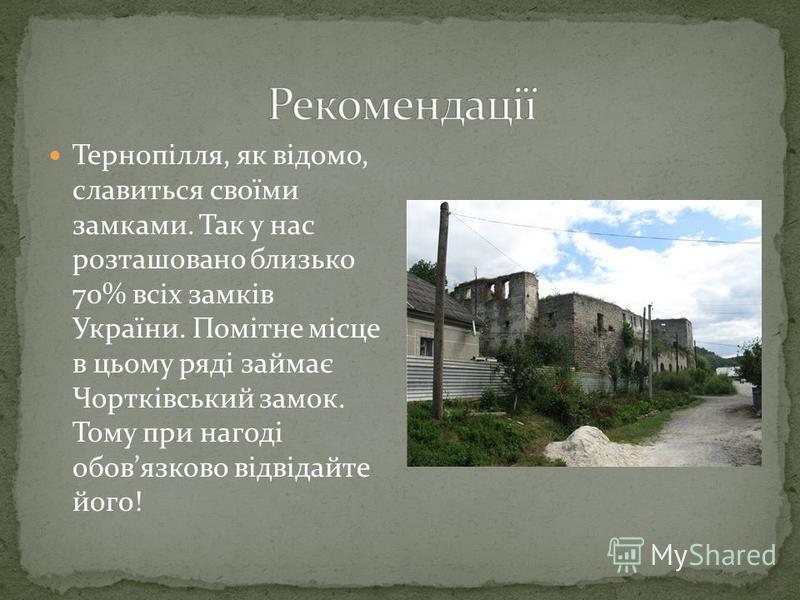Тернопілля, як відомо, славиться своїми замками. Так у нас розташовано близько 70% всіх замків України. Помітне місце в цьому ряді займає Чортківський замок. Тому при нагоді обовязково відвідайте його!