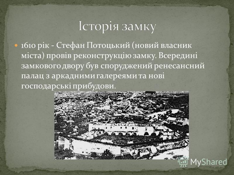 1610 рік - Стефан Потоцький (новий власник міста) провів реконструкцію замку. Всередині замкового двору був споруджений ренесансний палац з аркадними галереями та нові господарські прибудови.