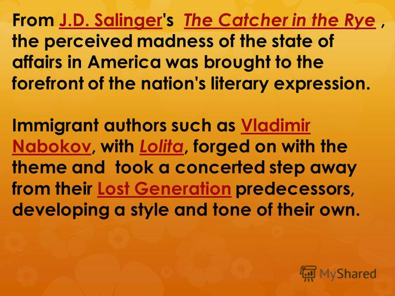 From J.D. Salinger's The Catcher in the Rye, the perceived madness of the state of affairs in America was brought to the forefront of the nation's literary expression.J.D. Salinger The Catcher in the Rye Immigrant authors such as Vladimir Nabokov, wi