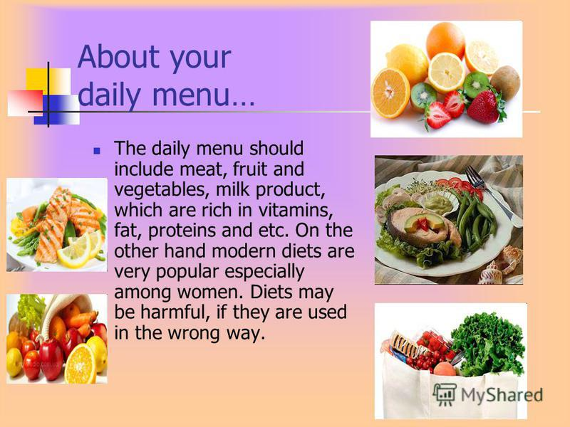 About your daily menu… The daily menu should include meat, fruit and vegetables, milk product, which are rich in vitamins, fat, proteins and etc. On the other hand modern diets are very popular especially among women. Diets may be harmful, if they ar